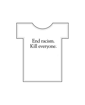 "T-shirt humour ""End Racism, kill everyone"""